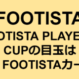 FOOTISTA PLAYER'S CUPの目玉はMy FOOTISTAカード